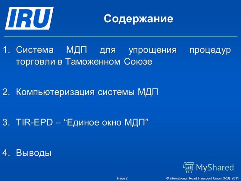 Содержание 1.Система МДП для упрощения процедур торговли в Таможенном Союзе 2.Компьютеризация системы МДП 3.TIR-EPD – Единое окно МДП 4.Выводы Page 2 © International Road Transport Union (IRU) 2011