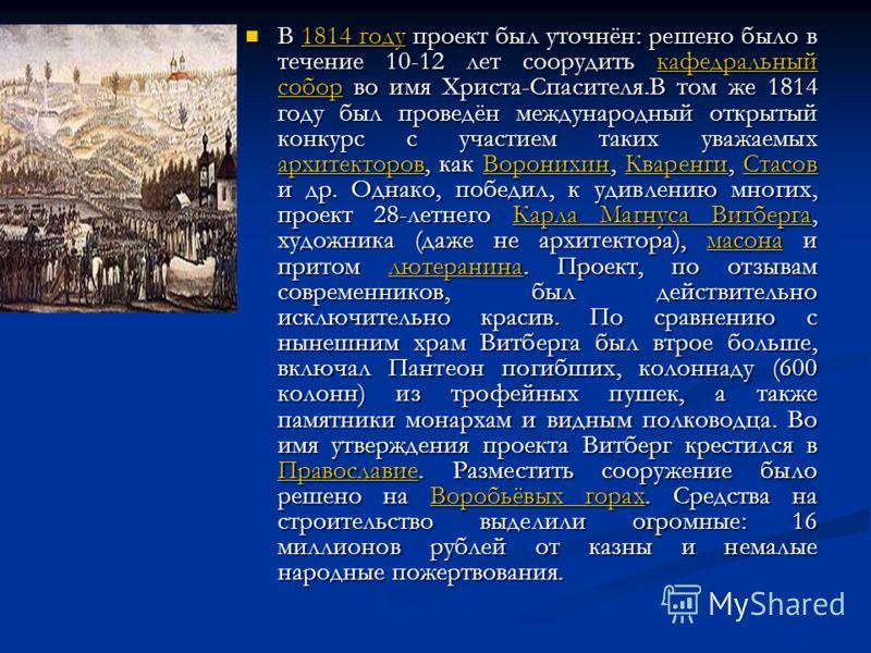В 1814 году проект был уточнён: решено было в течение 10-12 лет соорудить кафедральный собор во имя Христа-Спасителя.В том же 1814 году был проведён международный открытый конкурс с участием таких уважаемых архитекторов, как Воронихин, Кваренги, Стас