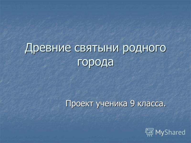 Древние святыни родного города Проект ученика 9 класса.