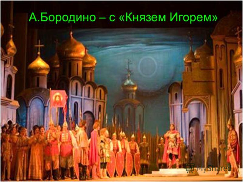 М.Мусоргский «Хованщина» «Борис Годунов» М.Глинка «Жизнь за царя» А.Бородино – с «Князем Игорем»