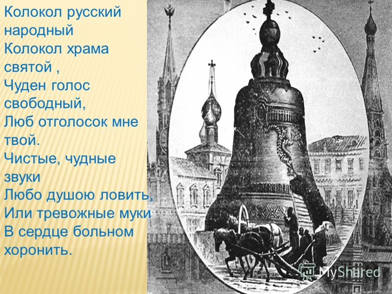Колокол русский народный Колокол храма святой, Чуден голос свободный, Люб отголосок мне твой. Чистые, чудные звуки Любо душою ловить, Или тревожные муки В сердце больном хоронить.