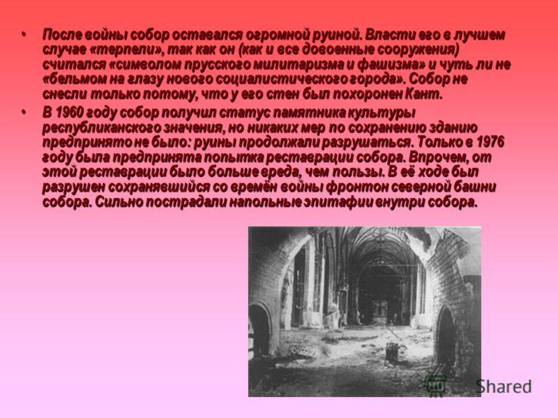 После войны собор оставался огромной руиной. Власти его в лучшем случае «терпели», так как он (как и все довоенные сооружения) считался «символом прусского милитаризма и фашизма» и чуть ли не «бельмом на глазу нового социалистического города». Собор
