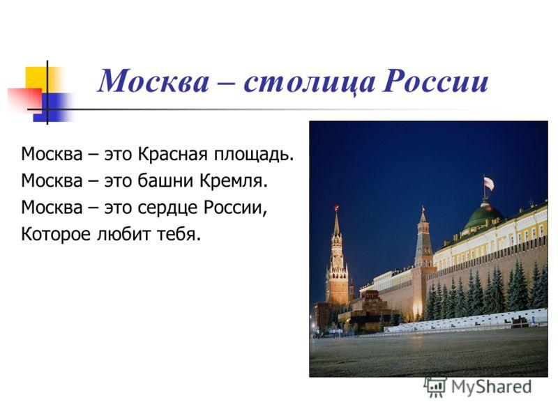 Москва – столица России Москва – это Красная площадь. Москва – это башни Кремля. Москва – это сердце России, Которое любит тебя.