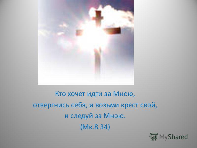 Кто хочет идти за Мною, отвергнись себя, и возьми крест свой, и следуй за Мною. (Мк.8.34)