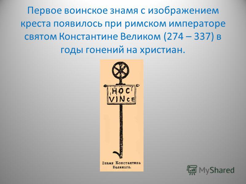 Первое воинское знамя с изображением креста появилось при римском императоре святом Константине Великом (274 – 337) в годы гонений на христиан.