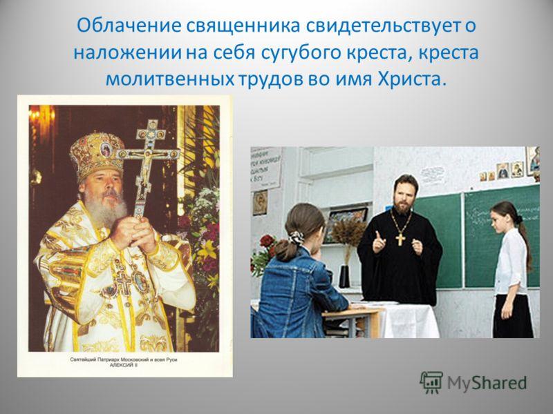 Облачение священника свидетельствует о наложении на себя сугубого креста, креста молитвенных трудов во имя Христа.