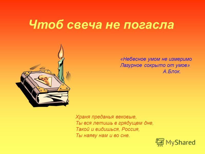 Чтоб свеча не погасла «Небесное умом не измеримо Лазурное сокрыто от умов» А.Блок. Храня преданья вековые, Ты вся летишь в грядущем дне, Такой и видишься, Россия, Ты наяву нам и во сне.