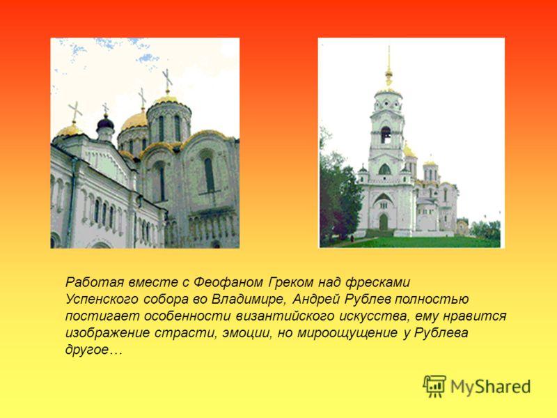 Работая вместе с Феофаном Греком над фресками Успенского собора во Владимире, Андрей Рублев полностью постигает особенности византийского искусства, ему нравится изображение страсти, эмоции, но мироощущение у Рублева другое…