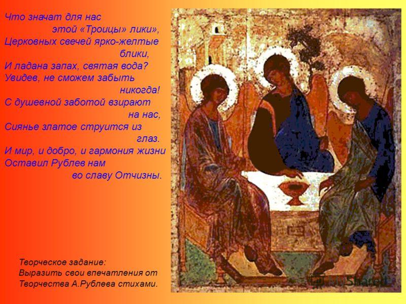 Что значат для нас этой «Троицы» лики», Церковных свечей ярко-желтые блики, И ладана запах, святая вода? Увидев, не сможем забыть никогда! С душевной заботой взирают на нас, Сиянье златое струится из глаз. И мир, и добро, и гармония жизни Оставил Руб