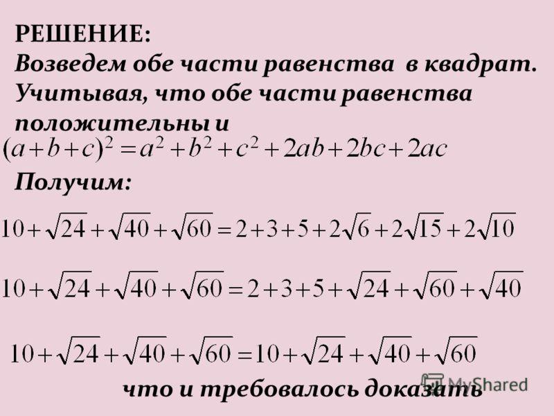 РЕШЕНИЕ: Возведем обе части равенства в квадрат. Учитывая, что обе части равенства положительны и Получим: что и требовалось доказать