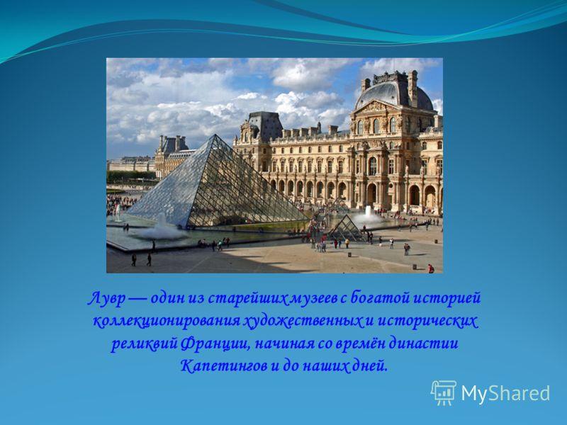 Лувр один из старейших музеев с богатой историей коллекционирования художественных и исторических реликвий Франции, начиная со времён династии Капетингов и до наших дней.