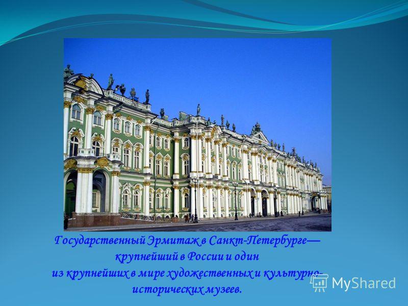 Государственный Эрмитаж в Санкт-Петербурге крупнейший в России и один из крупнейших в мире художественных и культурно- исторических музеев.