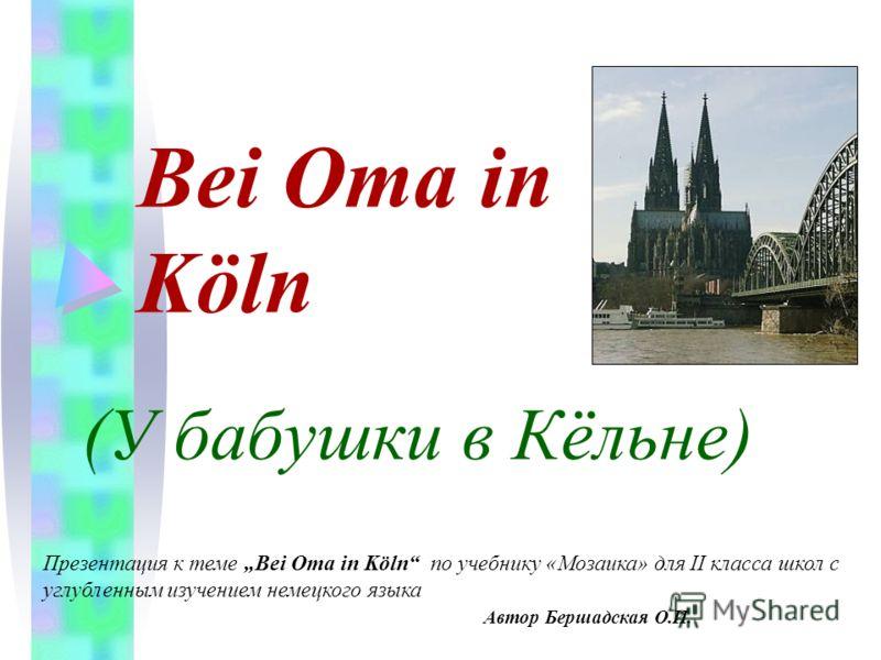 Bei Oma in Köln (У бабушки в Кёльне) Презентация к теме Bei Oma in Köln по учебнику «Мозаика» для II класса школ с углубленным изучением немецкого языка Автор Бершадская О.И.