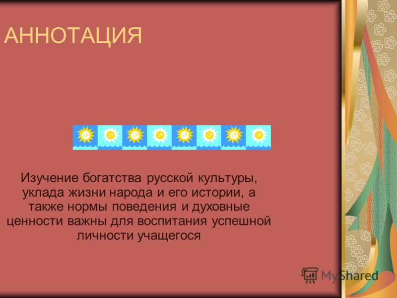АННОТАЦИЯ Изучение богатства русской культуры, уклада жизни народа и его истории, а также нормы поведения и духовные ценности важны для воспитания успешной личности учащегося