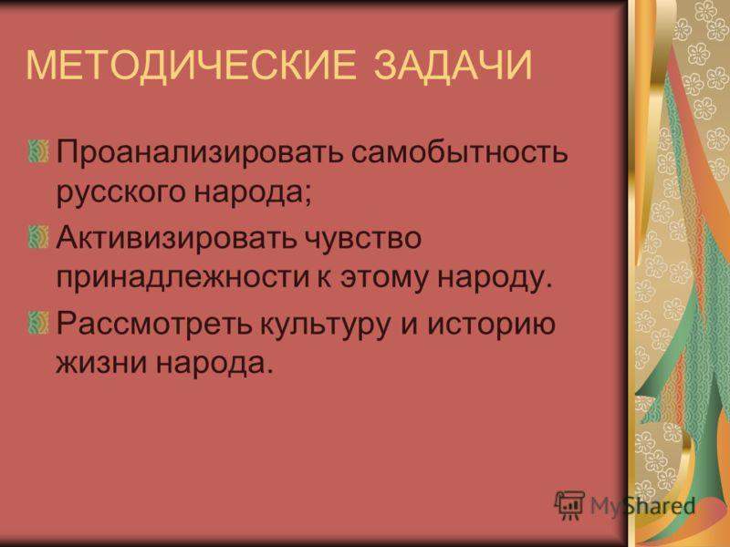 МЕТОДИЧЕСКИЕ ЗАДАЧИ Проанализировать самобытность русского народа; Активизировать чувство принадлежности к этому народу. Рассмотреть культуру и историю жизни народа.