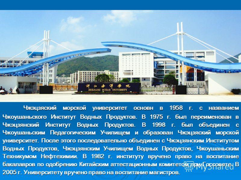 Чжэцзяский морской университет основн в 1958 г. с названием Чжоушаньского Институт Водных Продуктов. В 1975 г. был переименован в Чжэцзянский Институт Водных Продуктов. В 1998 г. был объединен с Чжоушаньским Педагогическим Училищем и образован Чжэцзя