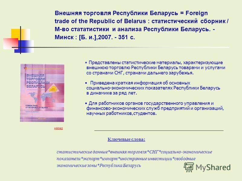 Представлены статистические материалы, характеризующие внешнюю торговлю Республики Беларусь товарами и услугами со странами СНГ, странами дальнего зарубежья. Приведена краткая информация об основных социально-экономических показателях Республики Бела