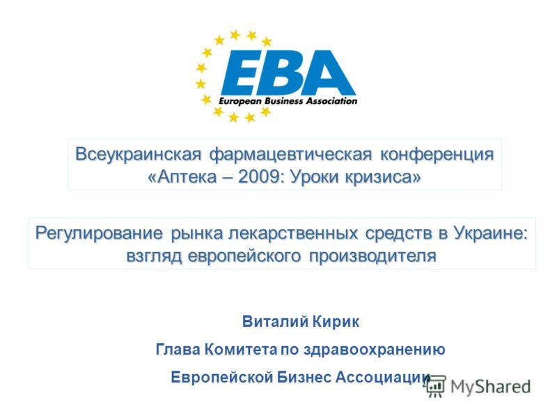 Виталий Кирик EBA HCC Аптека 2009 2 декабря 2009 1 Всеукраинская фармацевтическая конференция «Аптека – 2009: Уроки кризиса» Регулирование рынка лекарственных средств в Украине: взгляд европейского производителя Виталий Кирик Глава Комитета по здраво