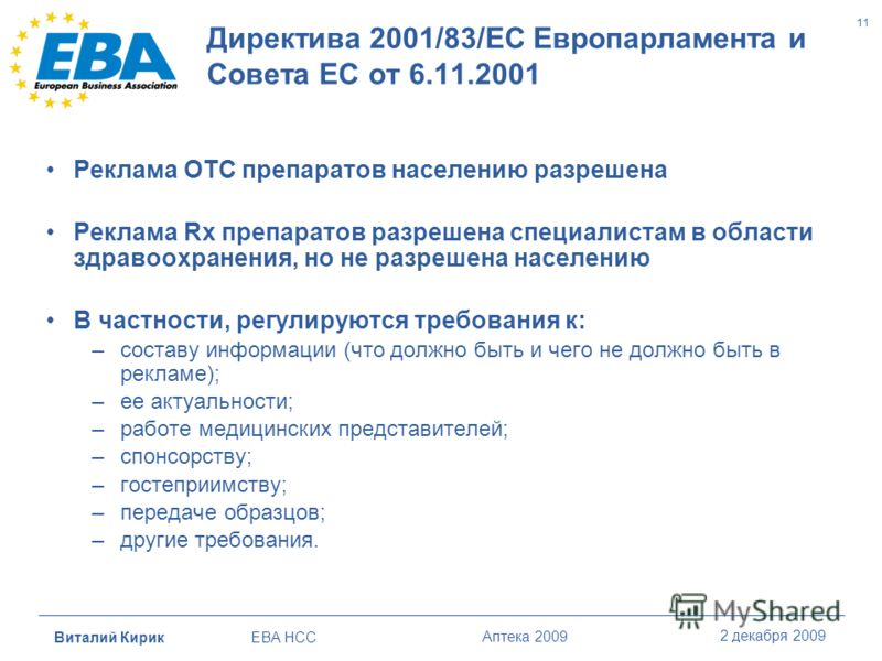 Виталий Кирик EBA HCC Аптека 2009 2 декабря 2009 11 Директива 2001/83/ЕС Европарламента и Совета ЕС от 6.11.2001 Реклама OTC препаратов населению разрешена Реклама Rx препаратов разрешена специалистам в области здравоохранения, но не разрешена населе