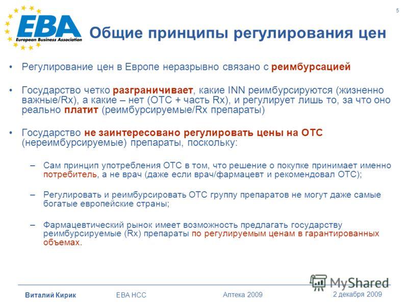 Виталий Кирик EBA HCC Аптека 2009 2 декабря 2009 5 Общие принципы регулирования цен Регулирование цен в Европе неразрывно связано с реимбурсацией Государство четко разграничивает, какие INN реимбурсируются (жизненно важные/Rx), а какие – нет (OTC + ч