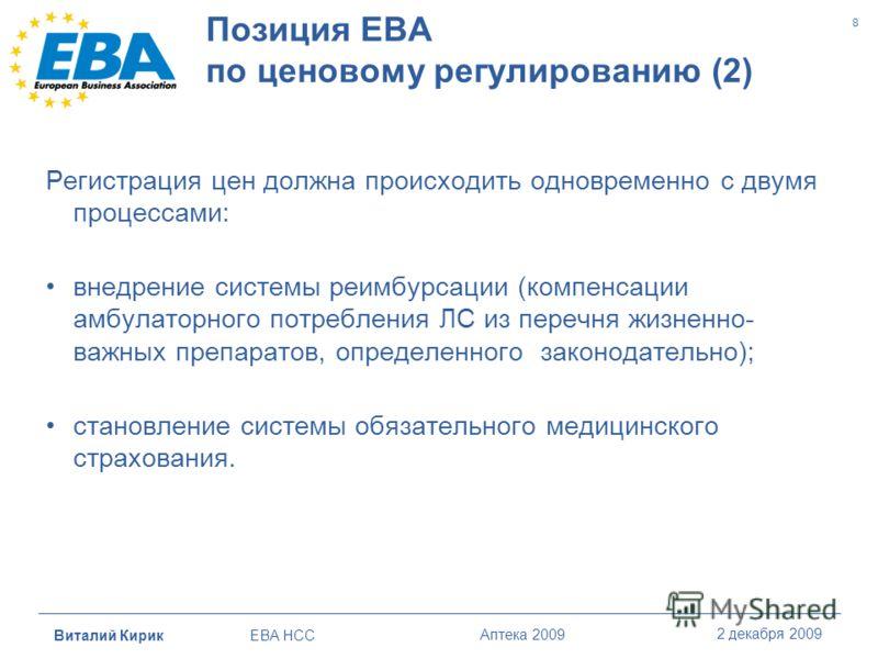 Виталий Кирик EBA HCC Аптека 2009 2 декабря 2009 8 Позиция ЕBA по ценовому регулированию (2) Регистрация цен должна происходить одновременно с двумя процессами: внедрение системы реимбурсации (компенсации амбулаторного потребления ЛС из перечня жизне