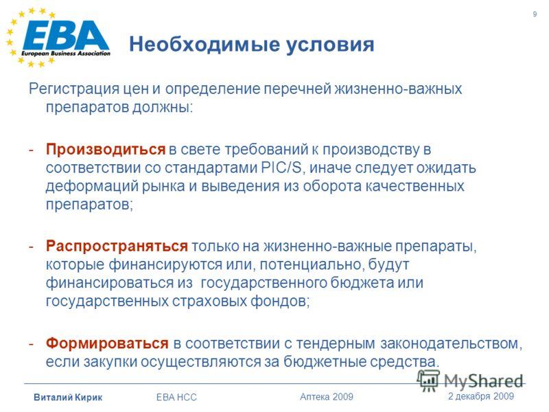Виталий Кирик EBA HCC Аптека 2009 2 декабря 2009 9 Необходимые условия Регистрация цен и определение перечней жизненно-важных препаратов должны: -Производиться в свете требований к производству в соответствии со стандартами PIC/S, иначе следует ожида