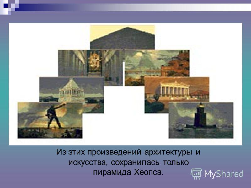 Из этих произведений архитектуры и искусства, сохранилась только пирамида Хеопса.