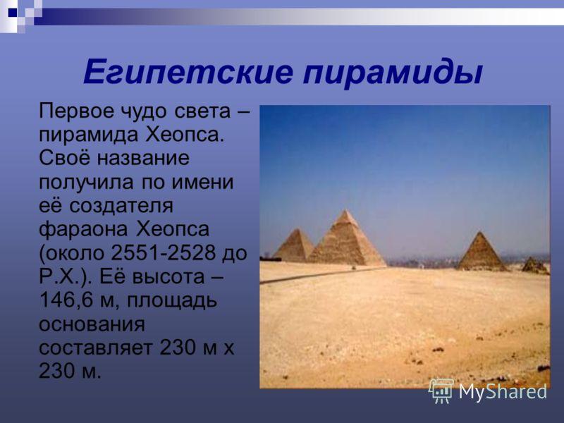 Египетские пирамиды Первое чудо света – пирамида Хеопса. Своё название получила по имени её создателя фараона Хеопса (около 2551-2528 до Р.Х.). Её высота – 146,6 м, площадь основания составляет 230 м х 230 м.
