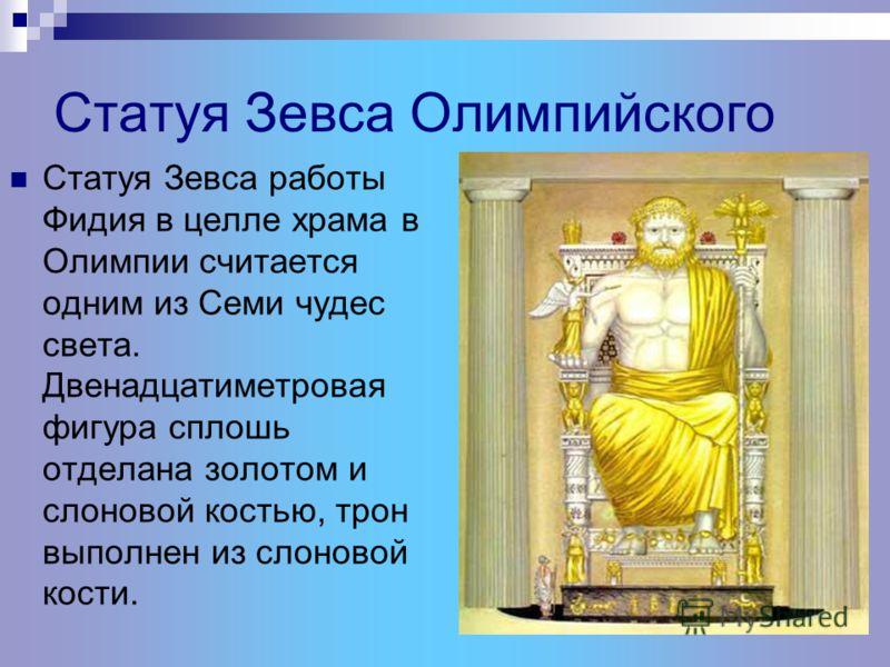 Статуя Зевса Олимпийского Статуя Зевса работы Фидия в целле храма в Олимпии считается одним из Семи чудес света. Двенадцатиметровая фигура сплошь отделана золотом и слоновой костью, трон выполнен из слоновой кости.