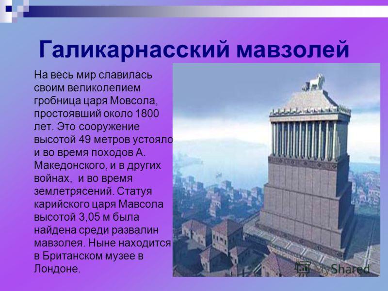 Галикарнасский мавзолей На весь мир славилась своим великолепием гробница царя Мовсола, простоявший около 1800 лет. Это сооружение высотой 49 метров устояло и во время походов А. Македонского, и в других войнах, и во время землетрясений. Статуя карий