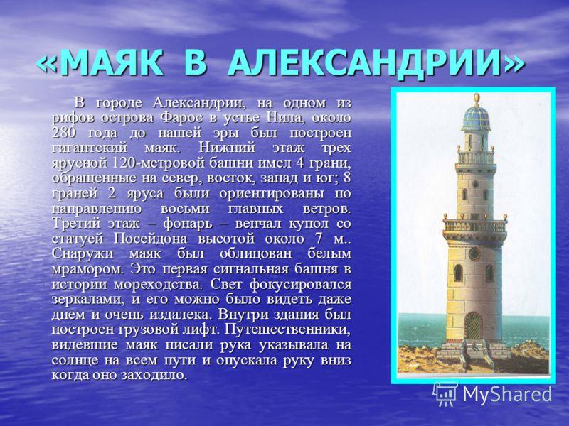 «МАЯК В АЛЕКСАНДРИИ» В городе Александрии, на одном из рифов острова Фарос в устье Нила, около 280 года до нашей эры был построен гигантский маяк. Нижний этаж трех ярусной 120-метровой башни имел 4 грани, обращенные на север, восток, запад и юг; 8 гр