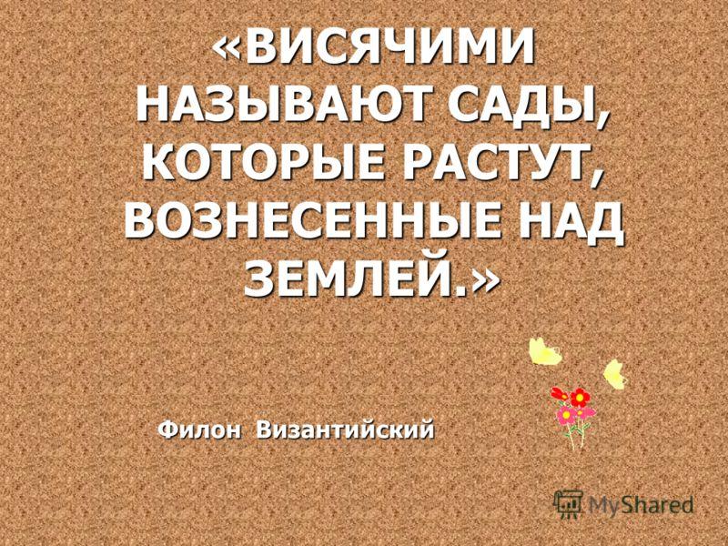 «ВИСЯЧИМИ НАЗЫВАЮТ САДЫ, КОТОРЫЕ РАСТУТ, ВОЗНЕСЕННЫЕ НАД ЗЕМЛЕЙ.» Филон Византийский Филон Византийский
