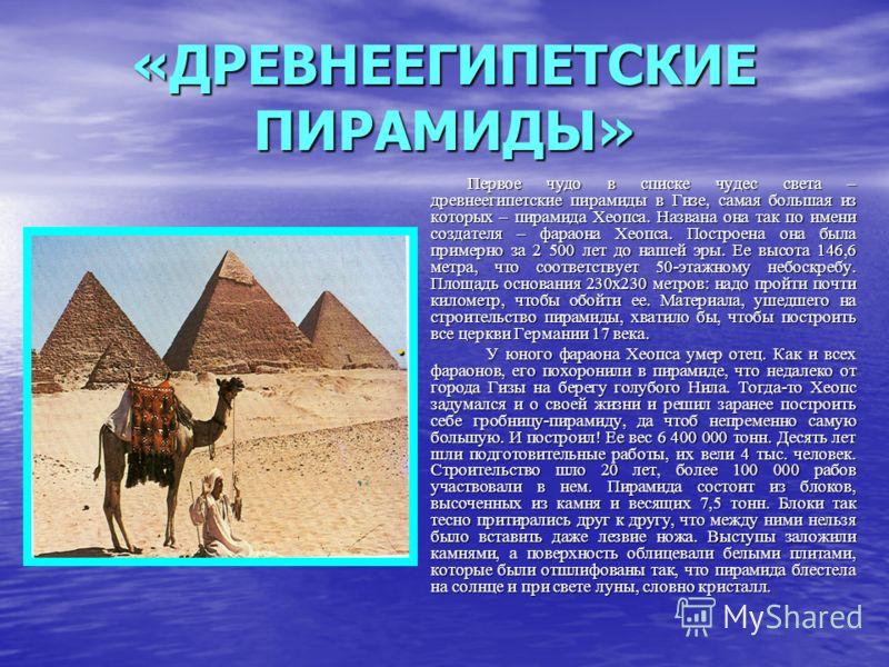 «ДРЕВНЕЕГИПЕТСКИЕ ПИРАМИДЫ» Первое чудо в списке чудес света – древнеегипетские пирамиды в Гизе, самая большая из которых – пирамида Хеопса. Названа она так по имени создателя – фараона Хеопса. Построена она была примерно за 2 500 лет до нашей эры. Е