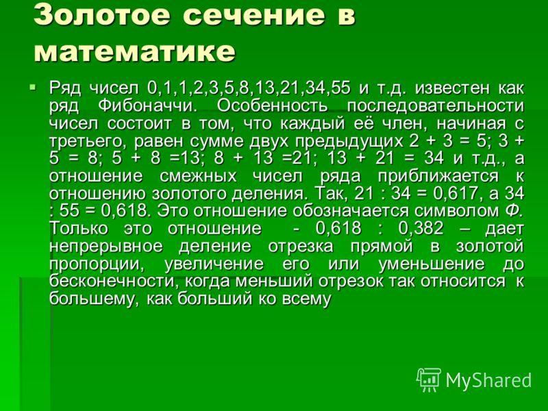 Золотое сечение в математике Ряд чисел 0,1,1,2,3,5,8,13,21,34,55 и т.д. известен как ряд Фибоначчи. Особенность последовательности чисел состоит в том, что каждый её член, начиная с третьего, равен сумме двух предыдущих 2 + 3 = 5; 3 + 5 = 8; 5 + 8 =1
