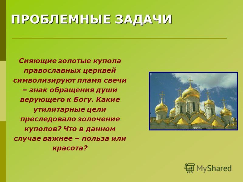 ПРОБЛЕМНЫЕ ЗАДАЧИ Сияющие золотые купола православных церквей символизируют пламя свечи – знак обращения души верующего к Богу. Какие утилитарные цели преследовало золочение куполов? Что в данном случае важнее – польза или красота?