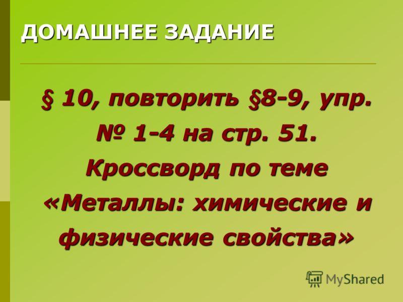 ДОМАШНЕЕ ЗАДАНИЕ § 10, повторить §8-9, упр. 1-4 на стр. 51. Кроссворд по теме «Металлы: химические и физические свойства»