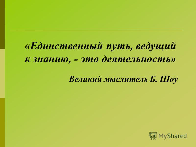 «Единственный путь, ведущий к знанию, - это деятельность» Великий мыслитель Б. Шоу