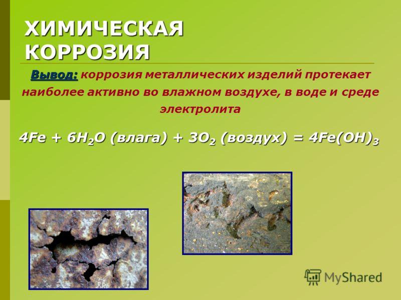 ХИМИЧЕСКАЯ КОРРОЗИЯ Вывод: Вывод: коррозия металлических изделий протекает наиболее активно во влажном воздухе, в воде и среде электролита 4Fe + 6H 2 O (влага) + 3O 2 (воздух) = 4Fe(OH) 3