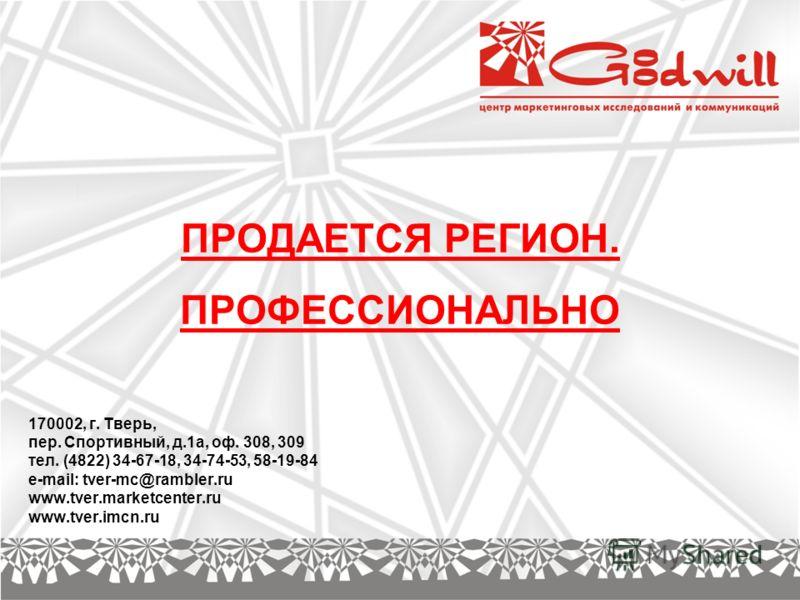ПРОДАЕТСЯ РЕГИОН. ПРОФЕССИОНАЛЬНО 170002, г. Тверь, пeр. Спортивный, д.1а, оф. 308, 309 тел. (4822) 34-67-18, 34-74-53, 58-19-84 e-mail: tver-mc@rambler.ru www.tver.marketcenter.ru www.tver.imcn.ru
