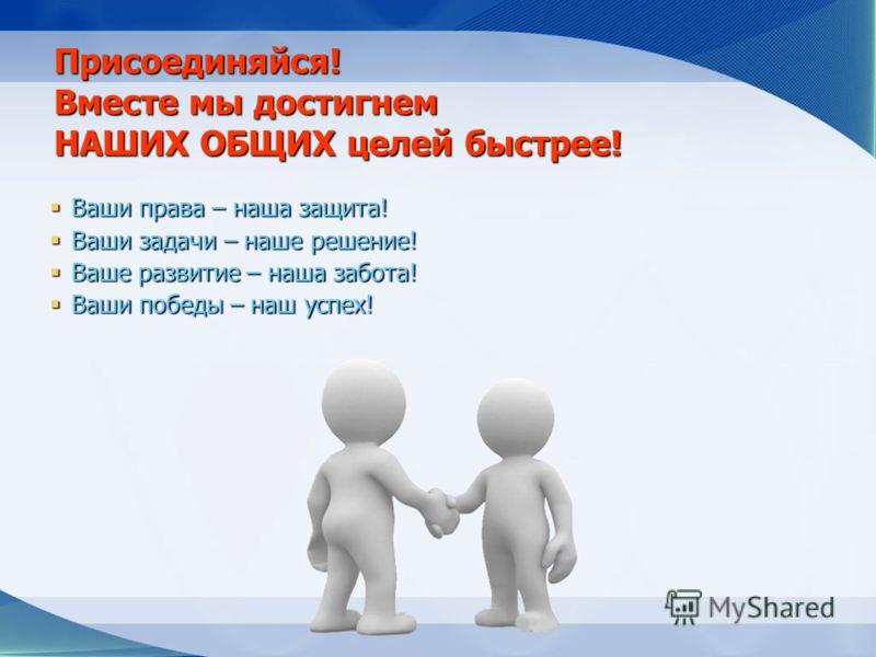 Присоединяйся! Вместе мы достигнем НАШИХ ОБЩИХ целей быстрее! Ваши права – наша защита! Ваши права – наша защита! Ваши задачи – наше решение! Ваши задачи – наше решение! Ваше развитие – наша забота! Ваше развитие – наша забота! Ваши победы – наш успе