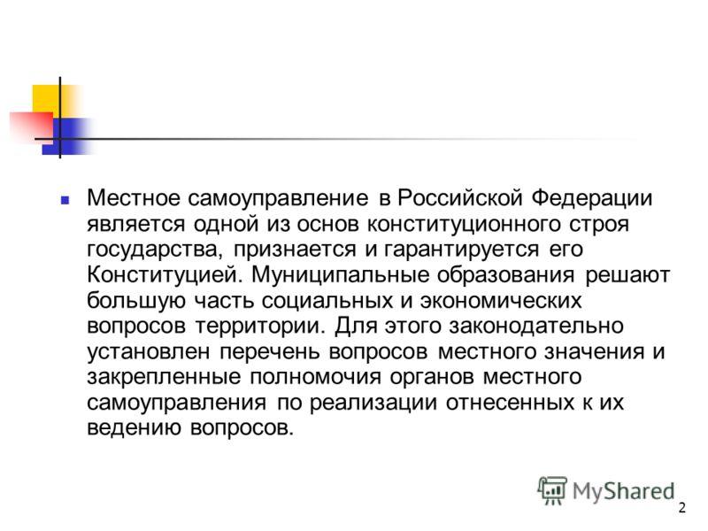 2 Местное самоуправление в Российской Федерации является одной из основ конституционного строя государства, признается и гарантируется его Конституцией. Муниципальные образования решают большую часть социальных и экономических вопросов территории. Дл