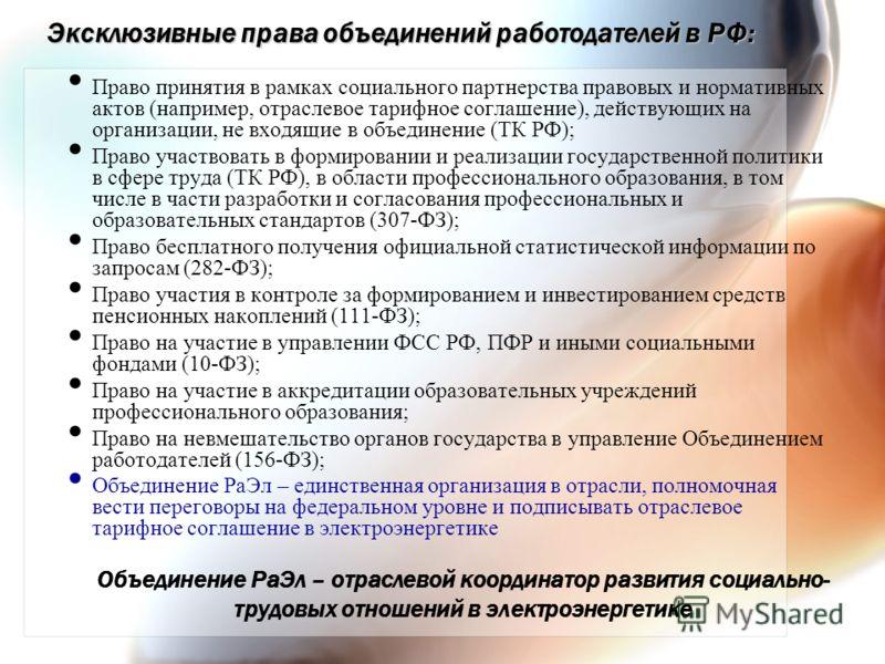 Эксклюзивные права объединений работодателей в РФ: Право принятия в рамках социального партнерства правовых и нормативных актов (например, отраслевое тарифное соглашение), действующих на организации, не входящие в объединение (ТК РФ); Право участвова