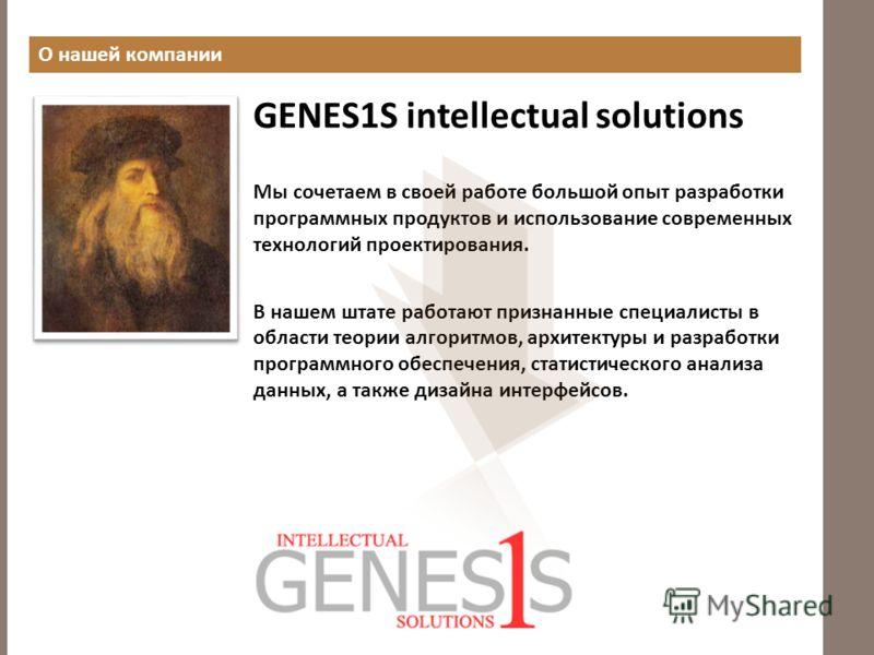 О нашей компании GENES1S intellectual solutions Мы сочетаем в своей работе большой опыт разработки программных продуктов и использование современных технологий проектирования. В нашем штате работают признанные специалисты в области теории алгоритмов,