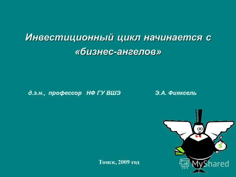 Инвестиционный цикл начинается с «бизнес-ангелов» Томск, 2009 год д.э.н., профессор НФ ГУ ВШЭ Э.А. Фияксель