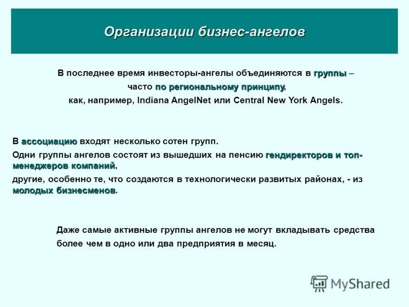 Организации бизнес-ангелов группы В последнее время инвесторы-ангелы объединяются в группы – по региональному принципу часто по региональному принципу, как, например, Indiana AngelNet или Central New York Angels. ассоциацию В ассоциацию входят нескол