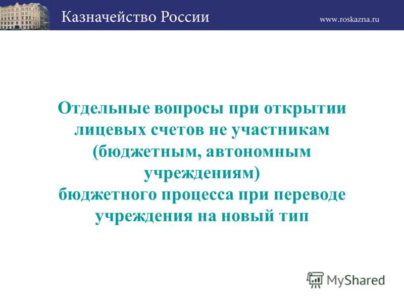 Отдельные вопросы при открытии лицевых счетов не участникам (бюджетным, автономным учреждениям) бюджетного процесса при переводе учреждения на новый тип
