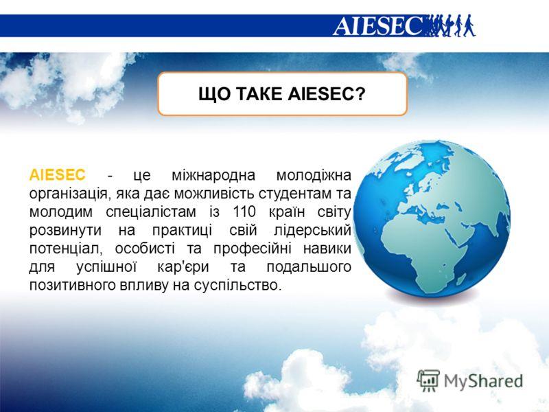 ЩО ТАКЕ АIESEC? AIESEC - це міжнародна молодіжна організація, яка дає можливість студентам та молодим спеціалістам із 110 країн світу розвинути на практиці свій лідерський потенціал, особисті та професійні навики для успішної кар'єри та подальшого по