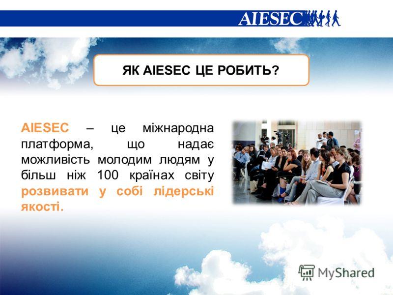 ЯК AIESEC ЦЕ РОБИТЬ? AIESEC – це міжнародна платформа, що надає можливість молодим людям у більш ніж 100 країнах світу розвивати у собі лідерські якості.