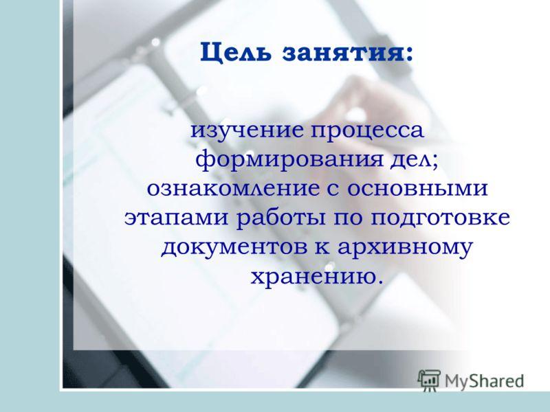 Цель занятия: изучение процесса формирования дел; ознакомление с основными этапами работы по подготовке документов к архивному хранению.