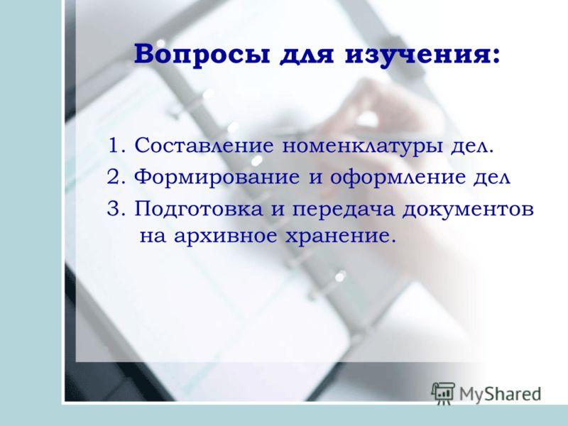 Вопросы для изучения: 1. Составление номенклатуры дел. 2. Формирование и оформление дел 3. Подготовка и передача документов на архивное хранение.